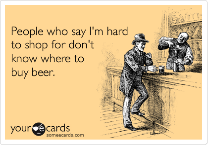 People who say I'm hard to shop for don't know where to buy beer.
