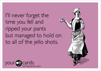 I'll never forget the  time you fell and ripped your pants but managed to hold on  to all of the jello shots.