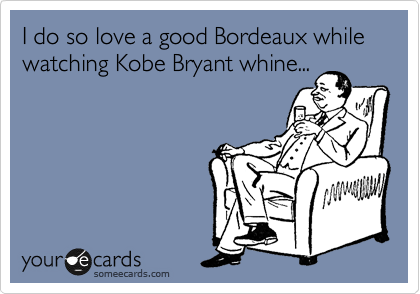 I do so love a good Bordeaux while watching Kobe Bryant whine...