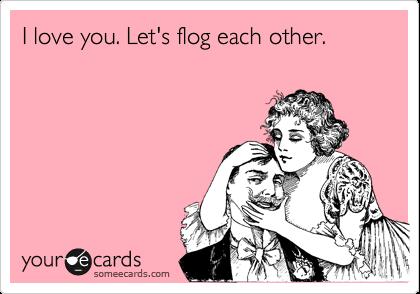 I love you. Let's flog each other.