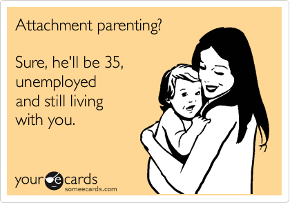 Attachment parenting?  Sure, he'll be 35, unemployed  and still living with you.