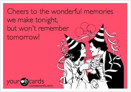 Cheers to the wonderful memories we make tonight, but won't remember tomorrow!
