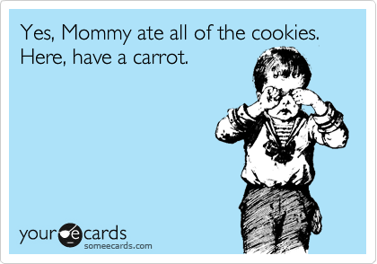 Yes, Mommy ate all of the cookies. Here, have a carrot.