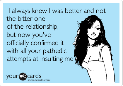 I always knew I was better and not the bitter one of the relationship, but now you've officially confirmed it with all your pathedic  attempts at insulting me