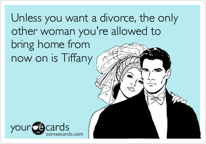 Unless you want a divorce, the only other woman you're allowed to bring home from now on is Tiffany