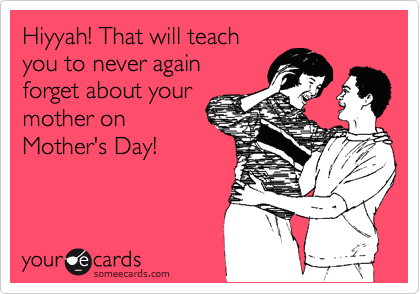 Hiyyah! That will teach you to never again  forget about your mother on Mother's Day!