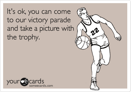 It's ok, you can come to our victory parade and take a picture with the trophy.