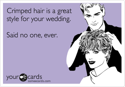 Crimped hair is a great style for your wedding.  Said no one, ever.