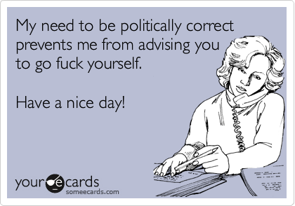 My need to be politically correct prevents me from advising you to go fuck yourself.  Have a nice day!