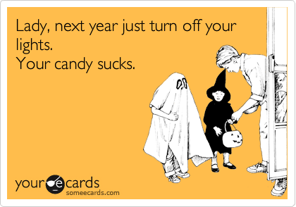 Lady, next year just turn off your  lights.  Your candy sucks.