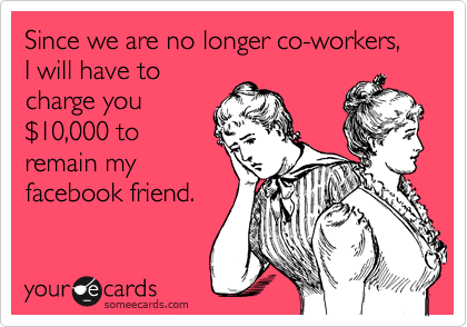 Since we are no longer co-workers, I will have to charge you %2410,000 to remain my facebook friend.