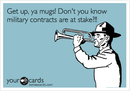 Get up, ya mugs! Don't you know military contracts are at stake?!!