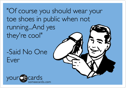 """""""Of course you should wear your toe shoes in public when not running...And yes they're cool""""  -Said No One Ever"""