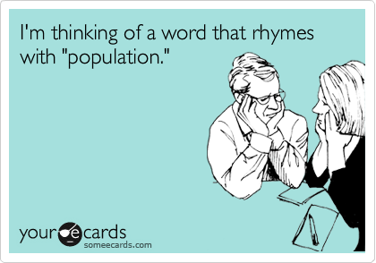 """I'm thinking of a word that rhymes with """"population."""""""