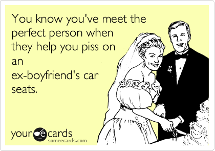 You know you've meet the perfect person when they help you piss on an ex-boyfriend's car seats.