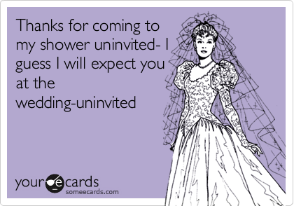 Thanks for coming to my shower uninvited- I guess I will expect you at the wedding-uninvited