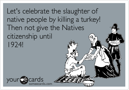 Let's celebrate the slaughter of native people by killing a turkey! Then not give the Natives citizenship until 1924!