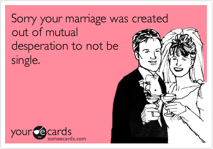 Sorry your marriage was created out of mutual desperation to not be single.