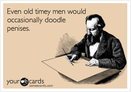 Even old timey men would occasionally doodle penises.