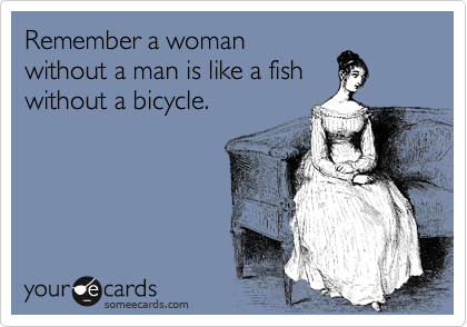 Remember a woman without a man is like a fish without a bicycle.
