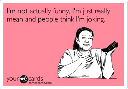 I'm not actually funny, I'm just really mean and people think I'm joking.