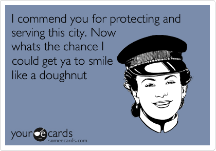 I commend you for protecting and serving this city. Now whats the chance I could get ya to smile like a doughnut