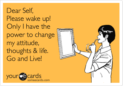 Dear Self, Please wake up! Only I have the power to change my attitude, thoughts & life. Go and Live!
