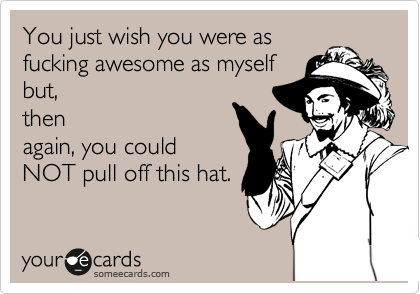You just wish you were as fucking awesome as myself but, then again, you could NOT pull off this hat.