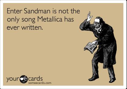 Enter Sandman is not the only song Metallica has ever written.