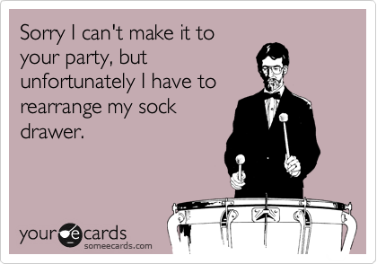 Sorry I can't make it to your party, but unfortunately I have to rearrange my sock drawer.