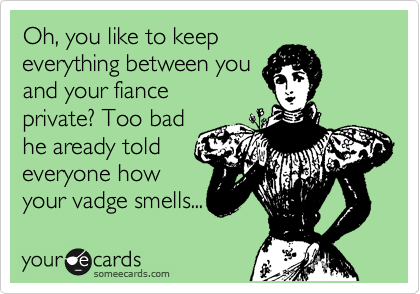 Oh, you like to keep everything between you and your fiance private? Too bad he aready told everyone how your vadge smells...