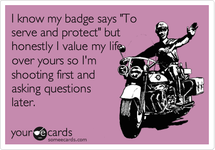 """I know my badge says """"To serve and protect"""" but honestly I value my life over yours so I'm shooting first and asking questions later."""