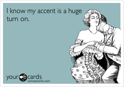 I know my accent is a huge turn on.