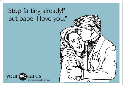 """Stop farting already!"" ""But babe, I love you."""