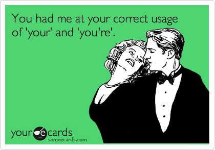 You had me at your correct usage of 'your' and 'you're'.