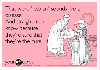 """That word """"lesbian"""" sounds like a disease... And straight men  know because they're sure that  they're the cure."""