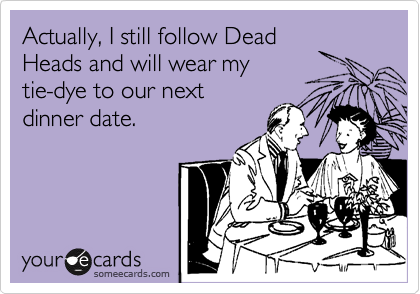 Actually, I still follow Dead Heads and will wear my tie-dye to our next dinner date.