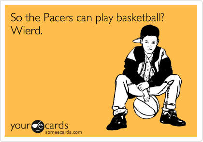 So the Pacers can play basketball? Wierd.