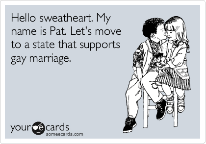 Hello sweatheart. My name is Pat. Let's move to a state that supports gay marriage.