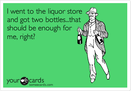 I went to the liquor store and got two bottles...that should be enough for me, right?
