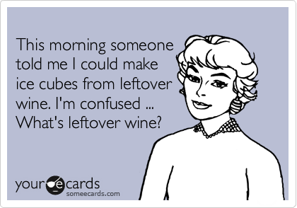 This morning someone told me I could make ice cubes from leftover wine. I'm confused ... What's leftover wine?