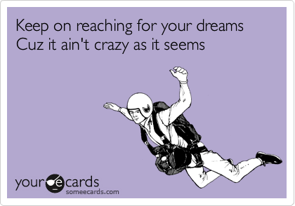Keep on reaching for your dreams Cuz it ain't crazy as it seems