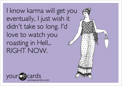 I know karma will get you eventually, I just wish it didn't take so long. I'd love to watch you roasting in Hell...  RIGHT NOW.