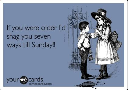 If you were older I'd shag you seven ways till Sunday!!