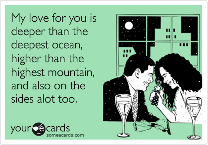 My love for you is  deeper than the deepest ocean, higher than the highest mountain, and also on the sides alot too.