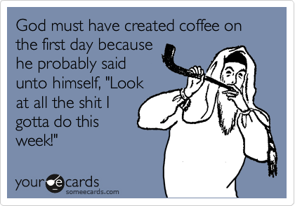 """God must have created coffee on the first day because he probably said unto himself, """"Look at all the shit I gotta do this week!"""""""