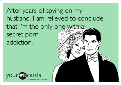 After years of spying on my husband, I am relieved to conclude that I'm the only one with a secret porn addiction.