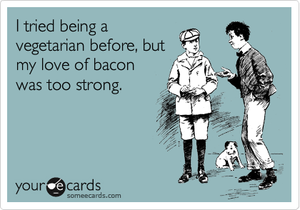 I tried being a vegetarian before, but my love of bacon was too strong.