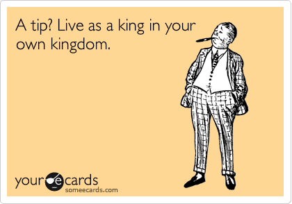 A tip? Live as a king in your own kingdom.
