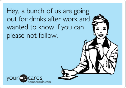 Hey, a bunch of us are going out for drinks after work and wanted to know if you can please not follow.